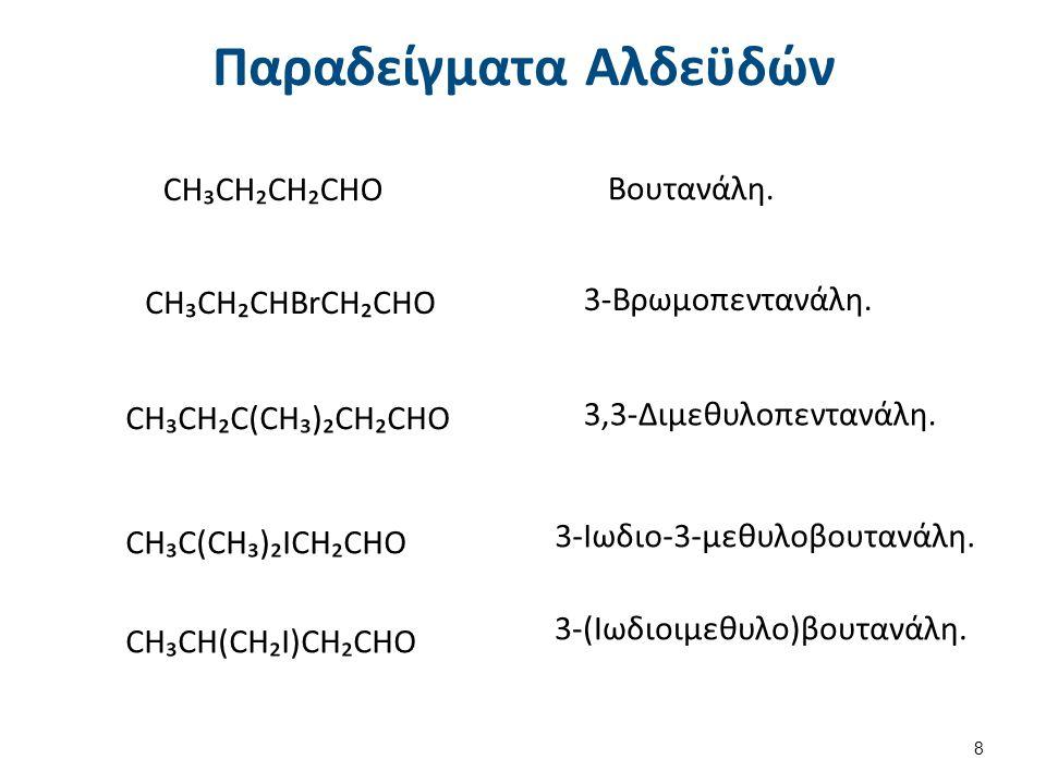 Παραδείγματα Αλδεϋδών CH₃CH₂CH₂CHO Βουτανάλη. CH₃CH₂CHBrCH₂CHO 3-Βρωμοπεντανάλη. CH₃CH₂C(CH₃)₂CH₂CHO 3,3-Διμεθυλοπεντανάλη. CH₃C(CH₃)₂ICH₂CHO 3-Ιωδιο-