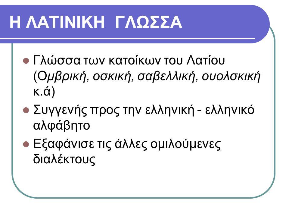 Η ΛΑΤΙΝΙΚΗ ΓΛΩΣΣΑ Γλώσσα των κατοίκων του Λατίου (Ομβρική, οσκική, σαβελλική, ουολσκική κ.ά) Συγγενής προς την ελληνική - ελληνικό αλφάβητο Εξαφάνισε
