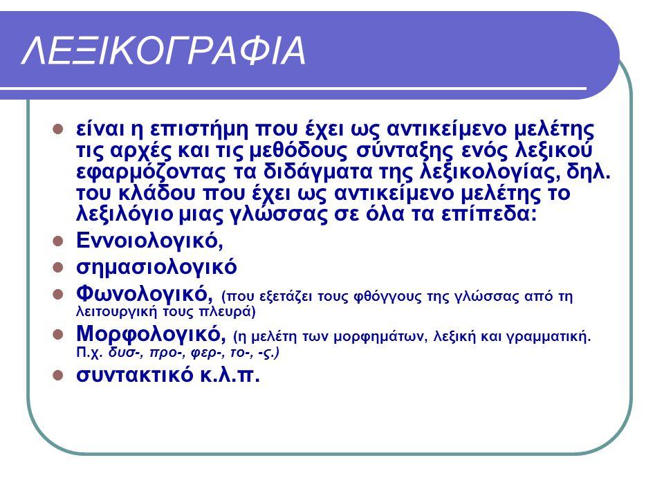 ΛΕΞΙΚΟΓΡΑΦΙΑ είναι η επιστήμη που έχει ως αντικείμενο μελέτης τις αρχές και τις μεθόδους σύνταξης ενός λεξικού εφαρμόζοντας τα διδάγματα της λεξικολογ