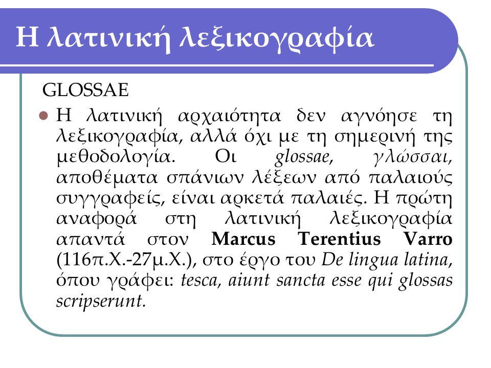 Η λατινική λεξικογραφία GLOSSAE Η λατινική αρχαιότητα δεν αγνόησε τη λεξικογραφία, αλλά όχι με τη σημερινή της μεθοδολογία. Οι glossae, γλώσσαι, αποθέ