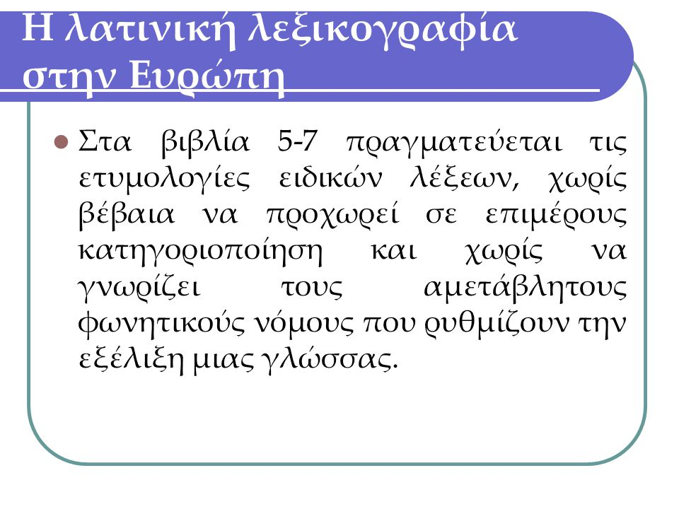 Η λατινική λεξικογραφία στην Ευρώπη Στα βιβλία 5-7 πραγματεύεται τις ετυμολογίες ειδικών λέξεων, χωρίς βέβαια να προχωρεί σε επιμέρους κατηγοριοποίηση