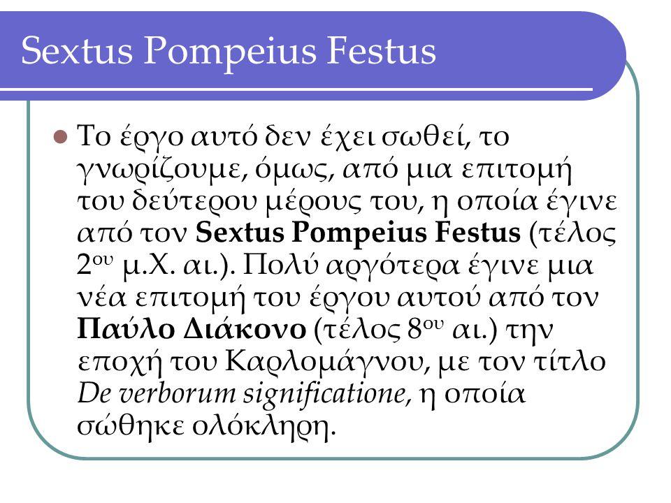 Sextus Pompeius Festus Το έργο αυτό δεν έχει σωθεί, το γνωρίζουμε, όμως, από μια επιτομή του δεύτερου μέρους του, η οποία έγινε από τον Sextus Pompeiu