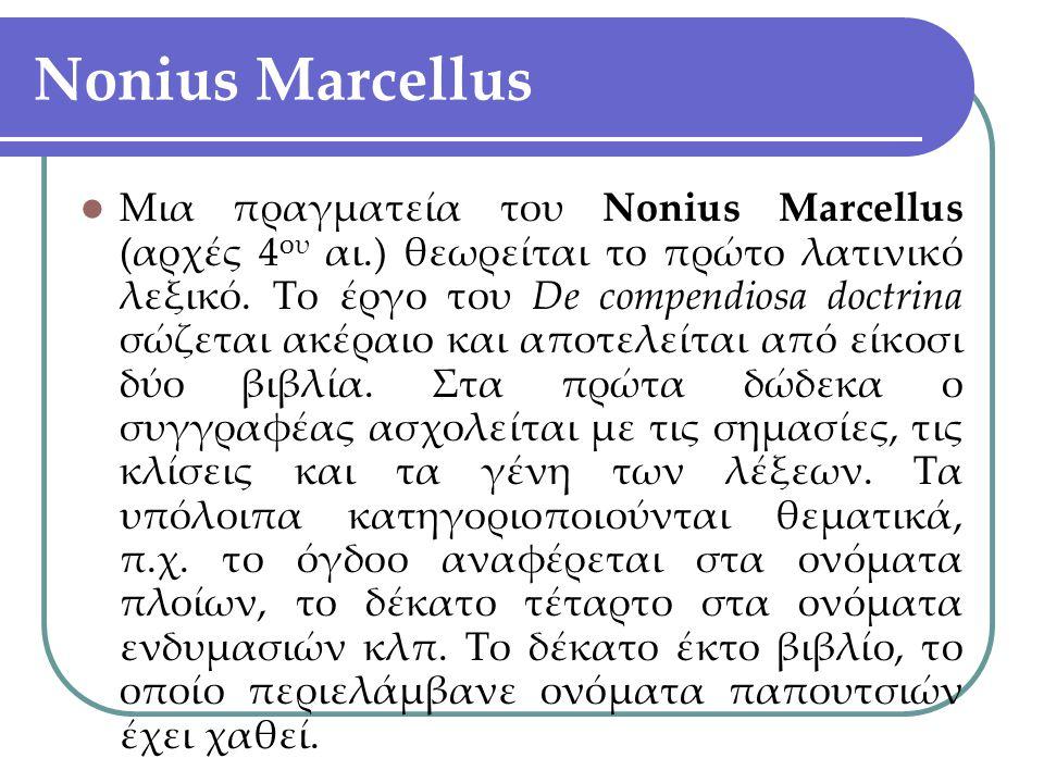 Nonius Marcellus Μια πραγματεία του Nonius Marcellus (αρχές 4 ου αι.) θεωρείται το πρώτο λατινικό λεξικό. Το έργο του De compendiosa doctrina σώζεται
