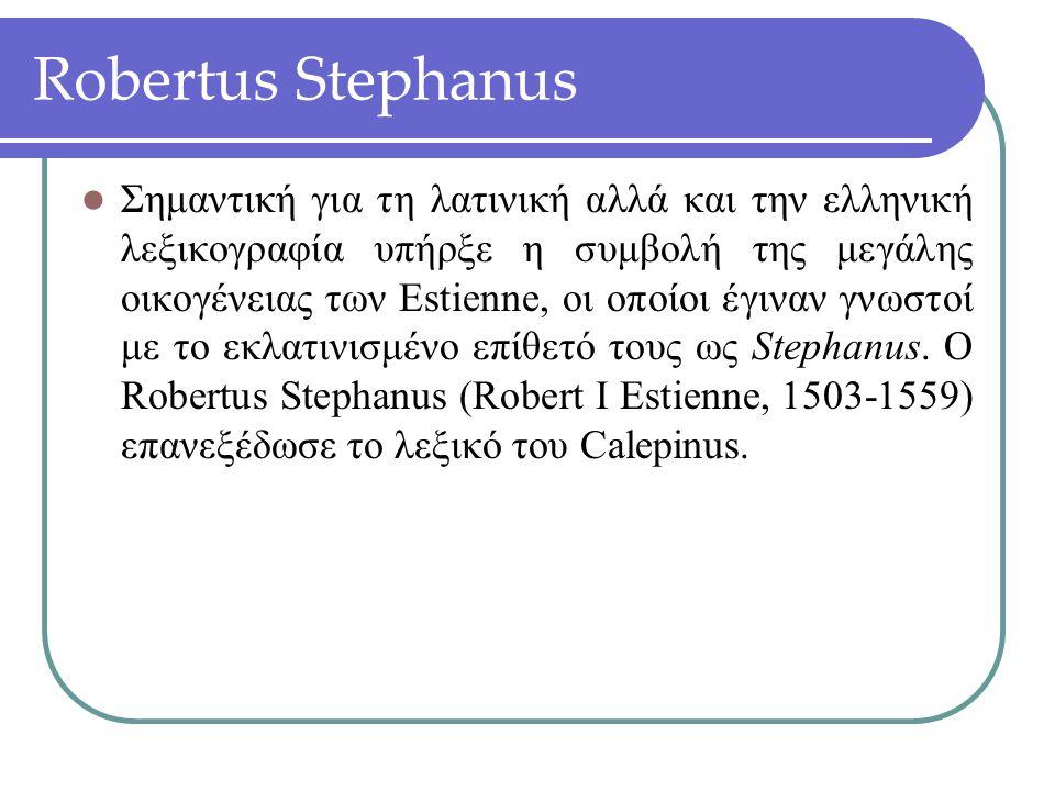 Robertus Stephanus Σημαντική για τη λατινική αλλά και την ελληνική λεξικογραφία υπήρξε η συμβολή της μεγάλης οικογένειας των Estienne, οι οποίοι έγινα