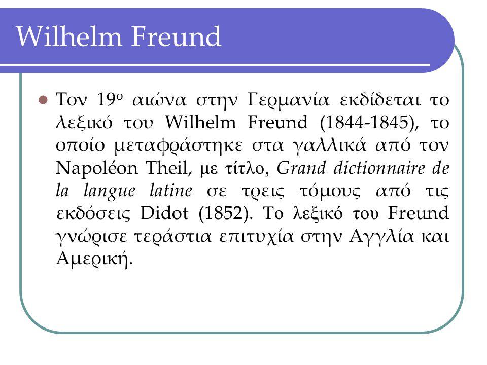 Wilhelm Freund Τον 19 ο αιώνα στην Γερμανία εκδίδεται το λεξικό του Wilhelm Freund (1844-1845), το οποίο μεταφράστηκε στα γαλλικά από τον Napoléon The