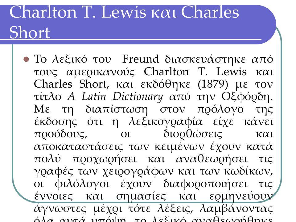 Charlton T. Lewis και Charles Short Το λεξικό του Freund διασκευάστηκε από τους αμερικανούς Charlton T. Lewis και Charles Short, και εκδόθηκε (1879) μ