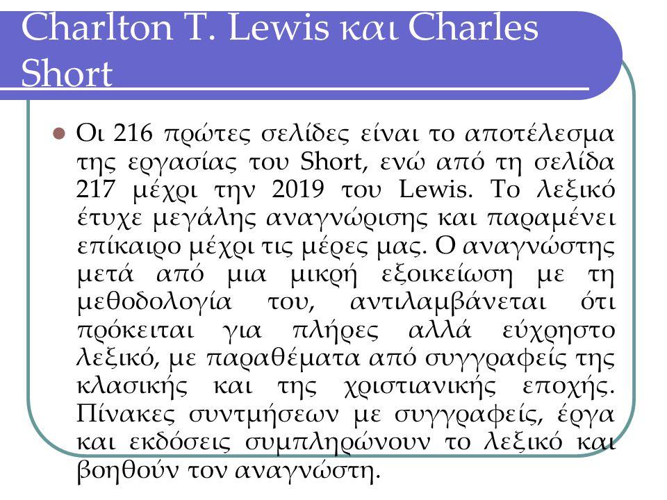 Charlton T. Lewis και Charles Short Οι 216 πρώτες σελίδες είναι το αποτέλεσμα της εργασίας του Short, ενώ από τη σελίδα 217 μέχρι την 2019 του Lewis.