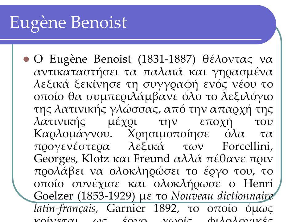 Eugène Benoist Ο Eugène Benoist (1831-1887) θέλοντας να αντικαταστήσει τα παλαιά και γηρασμένα λεξικά ξεκίνησε τη συγγραφή ενός νέου το οποίο θα συμπε