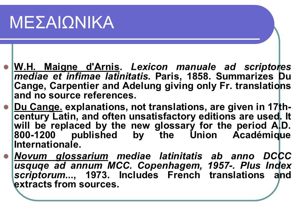 ΜΕΣΑΙΩΝΙΚΑ W.H. Maigne d'Arnis. Lexicon manuale ad scriptores mediae et infimae latinitatis. Paris, 1858. Summarizes Du Cange, Carpentier and Adelung