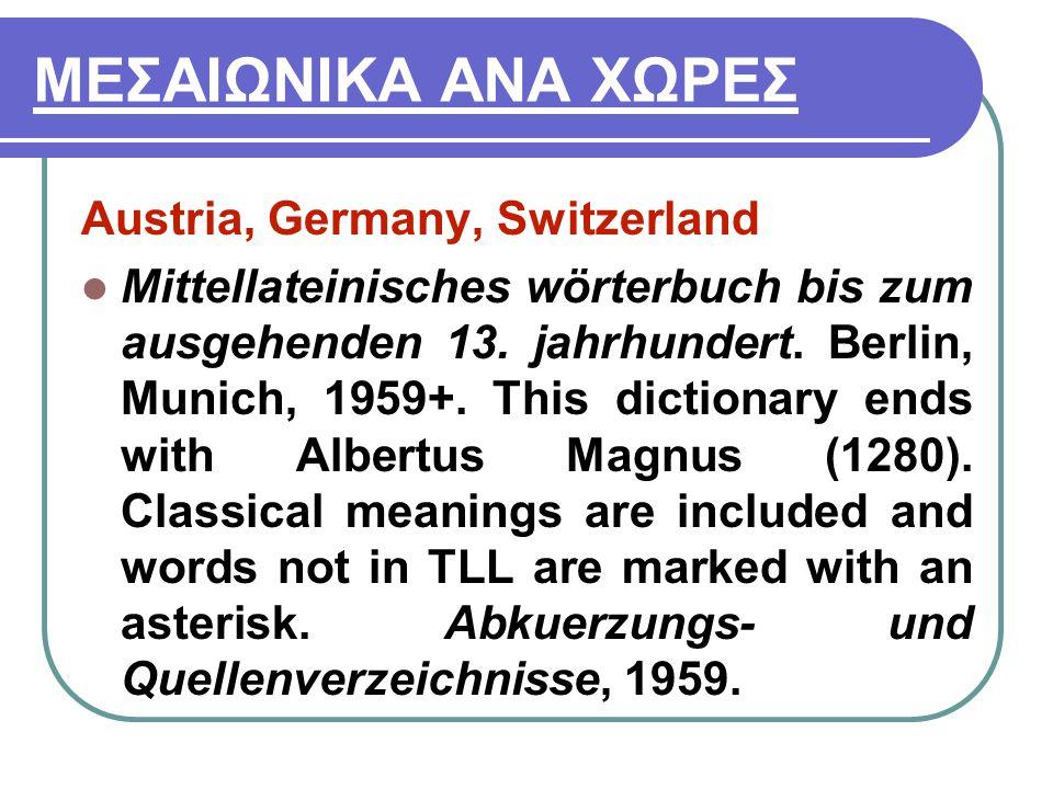 ΜΕΣΑΙΩΝΙΚΑ ΑΝΑ ΧΩΡΕΣ Austria, Germany, Switzerland Mittellateinisches wörterbuch bis zum ausgehenden 13. jahrhundert. Berlin, Munich, 1959+. This dict