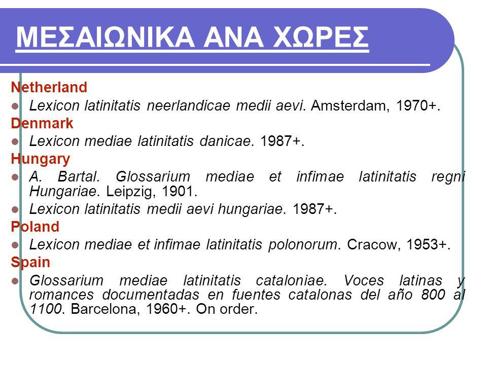 ΜΕΣΑΙΩΝΙΚΑ ΑΝΑ ΧΩΡΕΣ Netherland Lexicon latinitatis neerlandicae medii aevi. Amsterdam, 1970+. Denmark Lexicon mediae latinitatis danicae. 1987+. Hung
