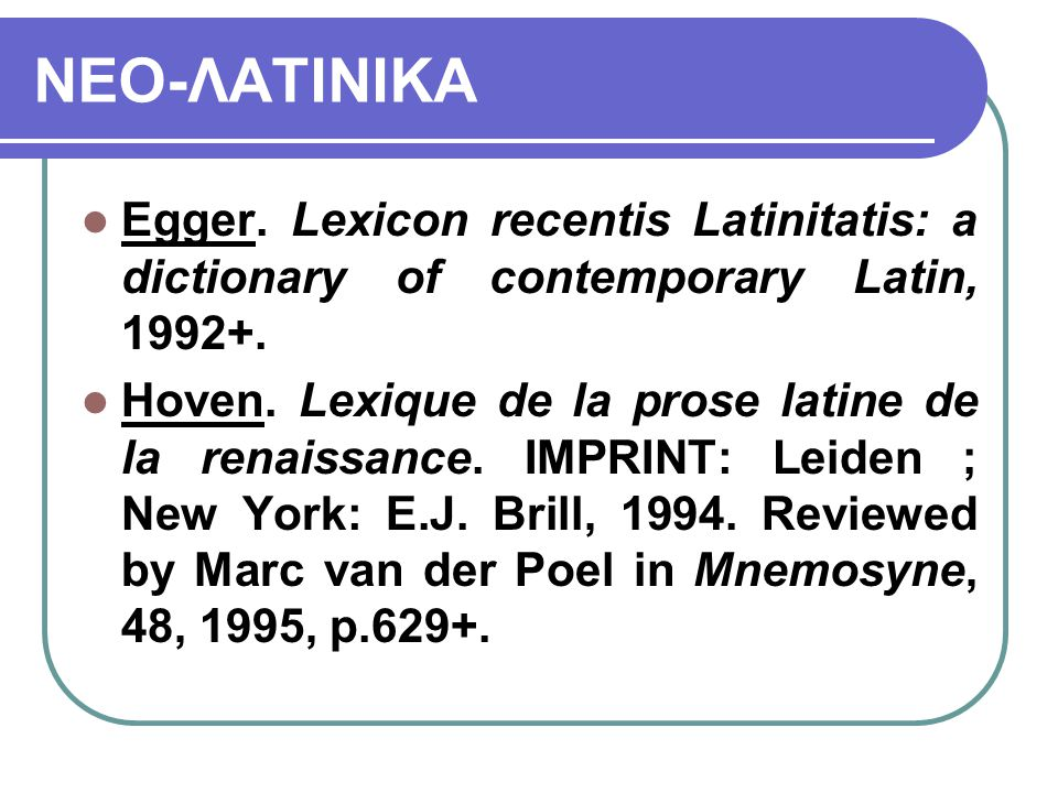 ΝΕΟ-ΛΑΤΙΝΙΚΑ Egger. Lexicon recentis Latinitatis: a dictionary of contemporary Latin, 1992+. Hoven. Lexique de la prose latine de la renaissance. IMPR