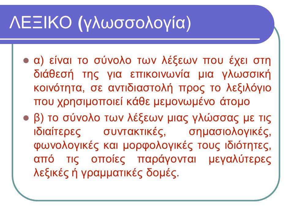ΛΕΞΙΚΟ (γλωσσολογία) α) είναι το σύνολο των λέξεων που έχει στη διάθεσή της για επικοινωνία μια γλωσσική κοινότητα, σε αντιδιαστολή προς το λεξιλόγιο