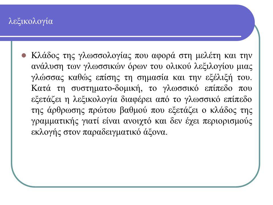 ΛΕΞΙΚΟ-ΛΕΞΙΛΟΓΙΟ-ΓΛΩΣΣΑΡΙΟ Όχι μόνο το λεξιλόγιο και το γλωσσάριο, με τη σημασία που χρησιμοποιούνται αυτές οι λέξεις σήμερα, είναι νεότερα, αλλά και η ίδια η λέξη ΛΕΞΙΚΟ δεν πολυχρησιμοποιήθηκε ως όρος στην αρχαία Ελληνική, μολονότι η λεξικογραφία από τους μεταγενέστερους και τους αλεξανδρινούς, κυρίως, χρόνους γεννήθηκε και άνθησε κατεξοχήν στην Ελλάδα.