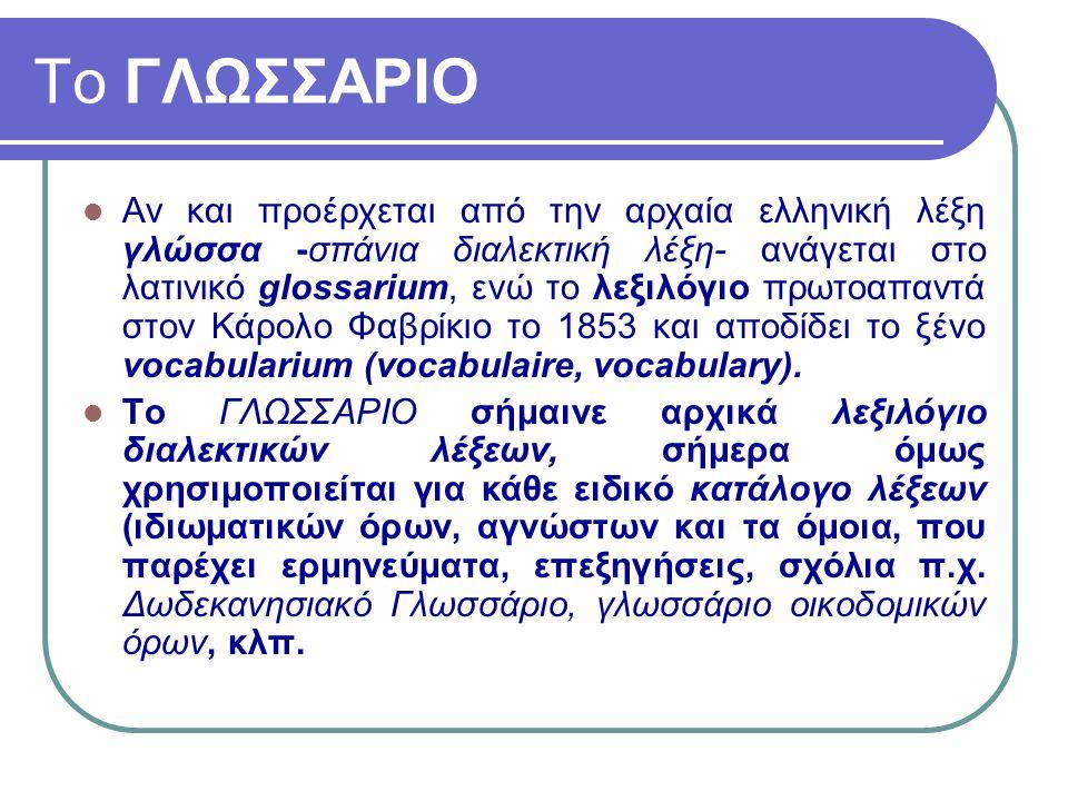 Το ΓΛΩΣΣΑΡΙΟ Αν και προέρχεται από την αρχαία ελληνική λέξη γλώσσα -σπάνια διαλεκτική λέξη- ανάγεται στο λατινικό glossarium, ενώ το λεξιλόγιο πρωτοαπ