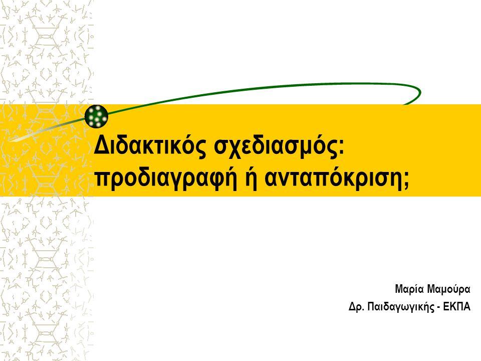 Διδακτικός σχεδιασμός: προδιαγραφή ή ανταπόκριση; Μαρία Μαμούρα Δρ. Παιδαγωγικής - ΕΚΠΑ
