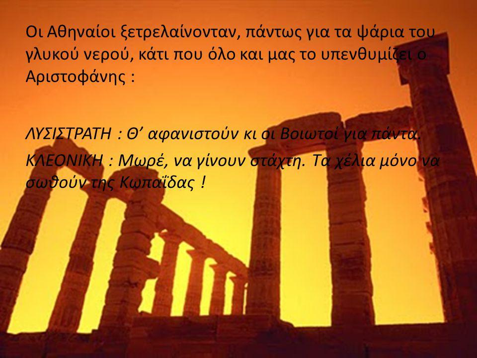 Οι Αθηναίοι ξετρελαίνονταν, πάντως για τα ψάρια του γλυκού νερού, κάτι που όλο και μας το υπενθυμίζει ο Αριστοφάνης : ΛΥΣΙΣΤΡΑΤΗ : Θ' αφανιστούν κι οι Βοιωτοί για πάντα.