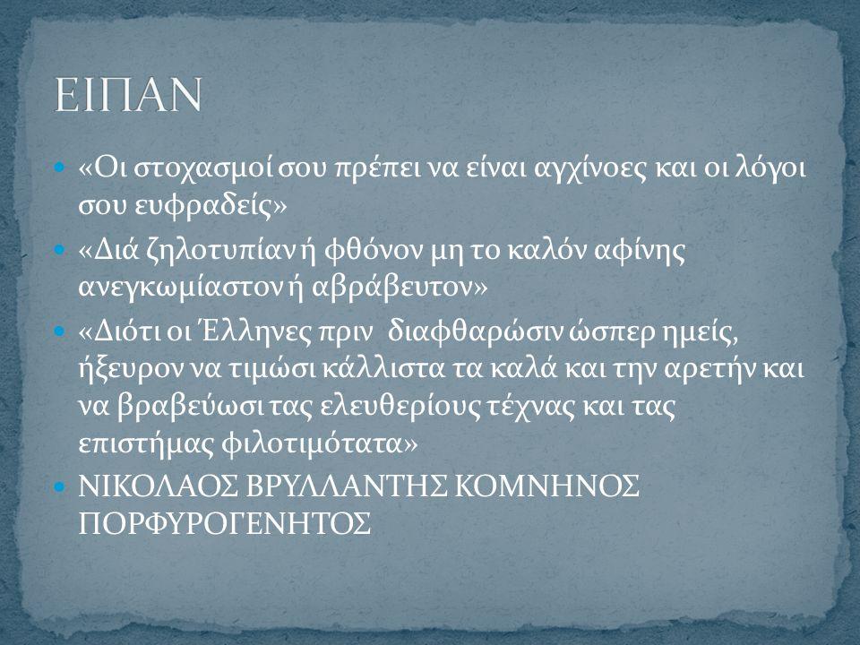 «Οι στοχασμοί σου πρέπει να είναι αγχίνοες και οι λόγοι σου ευφραδείς» «Διά ζηλοτυπίαν ή φθόνον μη το καλόν αφίνης ανεγκωμίαστον ή αβράβευτον» «Διότι οι Έλληνες πριν διαφθαρώσιν ώσπερ ημείς, ήξευρον να τιμώσι κάλλιστα τα καλά και την αρετήν και να βραβεύωσι τας ελευθερίους τέχνας και τας επιστήμας φιλοτιμότατα» ΝΙΚΟΛΑΟΣ ΒΡΥΛΛΑΝΤΗΣ ΚΟΜΝΗΝΟΣ ΠΟΡΦΥΡΟΓΕΝΗΤΟΣ