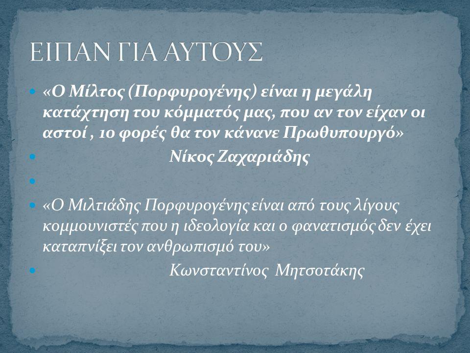 «Ο Μίλτος (Πορφυρογένης) είναι η μεγάλη κατάχτηση του κόμματός μας, που αν τον είχαν οι αστοί, 10 φορές θα τον κάνανε Πρωθυπουργό» Νίκος Ζαχαριάδης «Ο Μιλτιάδης Πορφυρογένης είναι από τους λίγους κομμουνιστές που η ιδεολογία και ο φανατισμός δεν έχει καταπνίξει τον ανθρωπισμό του» Κωνσταντίνος Μητσοτάκης