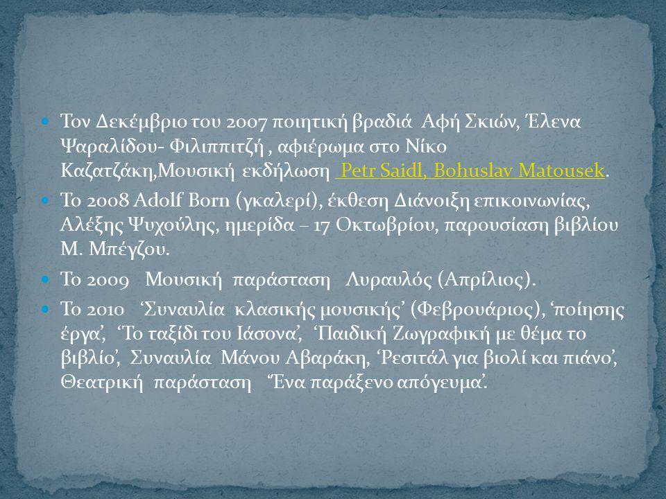 Τον Δεκέμβριο του 2007 ποιητική βραδιά Αφή Σκιών, Έλενα Ψαραλίδου- Φιλιππιτζή, αφιέρωμα στο Νίκο Καζατζάκη,Μουσική εκδήλωση Petr Saidl, Bohuslav Matousek.