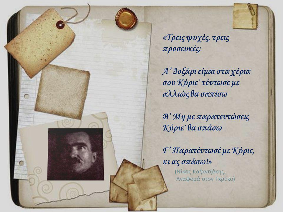 «Τρεις ψυχές, τρεις προσευκές: Α' Δοξάρι είμαι στα χέρια σου Κύριε˙ τέντωσε με αλλιώς θα σαπίσω Β' Μη με παρατεντώσεις Κύριε˙ θα σπάσω Γ' Παρατέντωσέ με Κύριε, κι ας σπάσω!» ( Νίκος Καζαντζάκης, Αναφορά στον Γκρέκο )