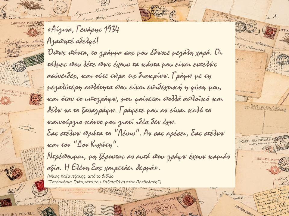 «Αίγινα, Γενάρης 1934 Αγαπητέ αδελφέ! Όπως πάντα, το γράμμα σας μου έδωκε μεγάλη χαρά. Οι τόλμες που λέτε πως έχουν τα κάντα μου είναι εντελώς ασύνειδ