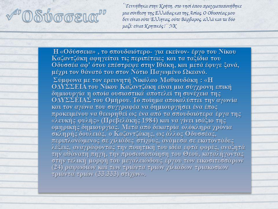 Η «Οδύσσεια», το σπουδαιότερο- για εκείνον- έργο του Νίκου Καζαντζάκη αφηγείται τις περιπέτειες και τα ταξίδια του Οδυσσέα αφ ότου επέστρεψε στην Ιθάκη, και μετά έφυγε ξανά, μέχρι τον θάνατό του στον Νότιο Παγωμένο Ωκεανό.