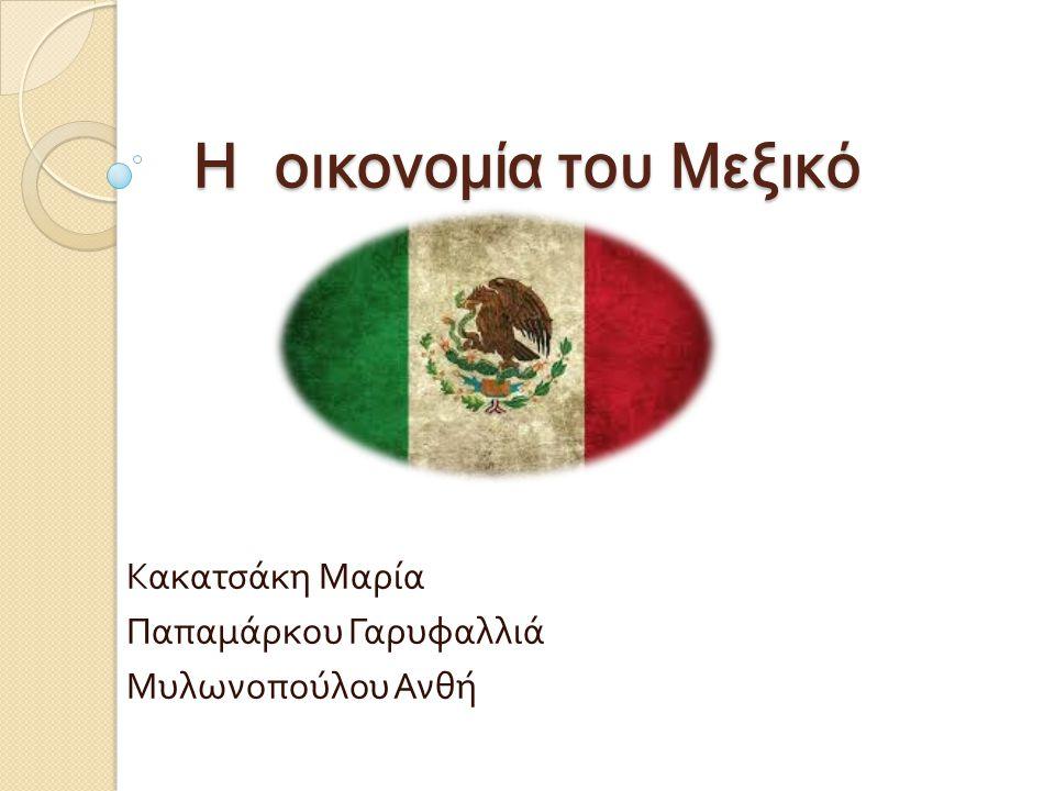 Η οικονομία του Μεξικό Κακατσάκη Μαρία Παπαμάρκου Γαρυφαλλιά Μυλωνοπούλου Ανθή