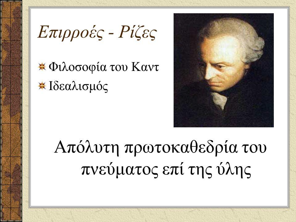 Επιρροές - Ρίζες Φιλοσοφία του Καντ Ιδεαλισμός Απόλυτη πρωτοκαθεδρία του πνεύματος επί της ύλης