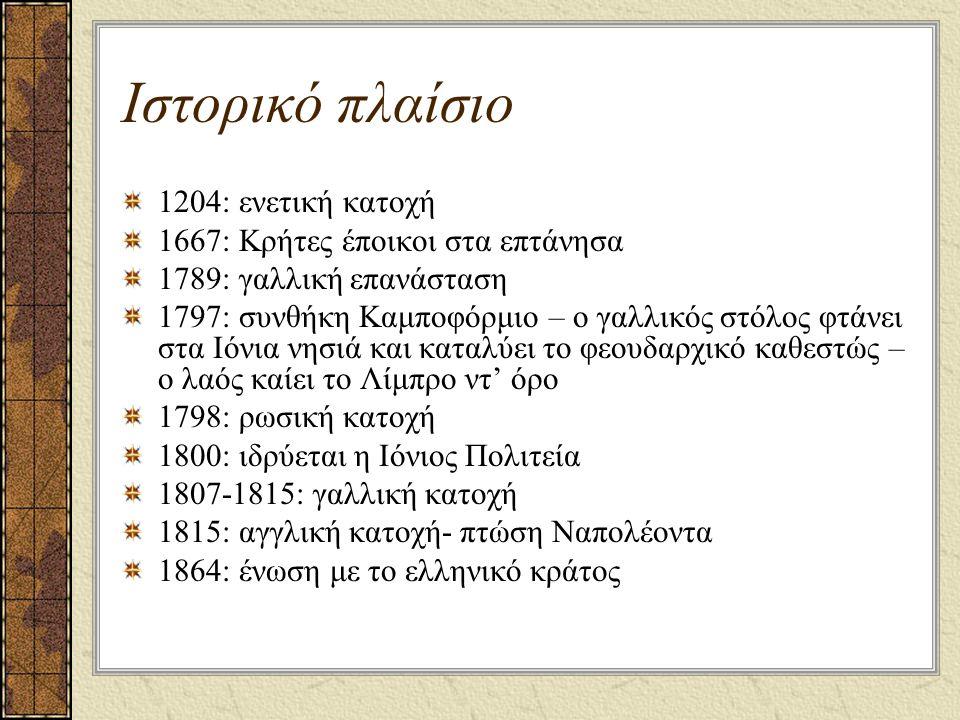 Ιστορικό πλαίσιο 1204: ενετική κατοχή 1667: Κρήτες έποικοι στα επτάνησα 1789: γαλλική επανάσταση 1797: συνθήκη Καμποφόρμιο – ο γαλλικός στόλος φτάνει στα Ιόνια νησιά και καταλύει το φεουδαρχικό καθεστώς – ο λαός καίει το Λίμπρο ντ' όρο 1798: ρωσική κατοχή 1800: ιδρύεται η Ιόνιος Πολιτεία 1807-1815: γαλλική κατοχή 1815: αγγλική κατοχή- πτώση Ναπολέοντα 1864: ένωση με το ελληνικό κράτος