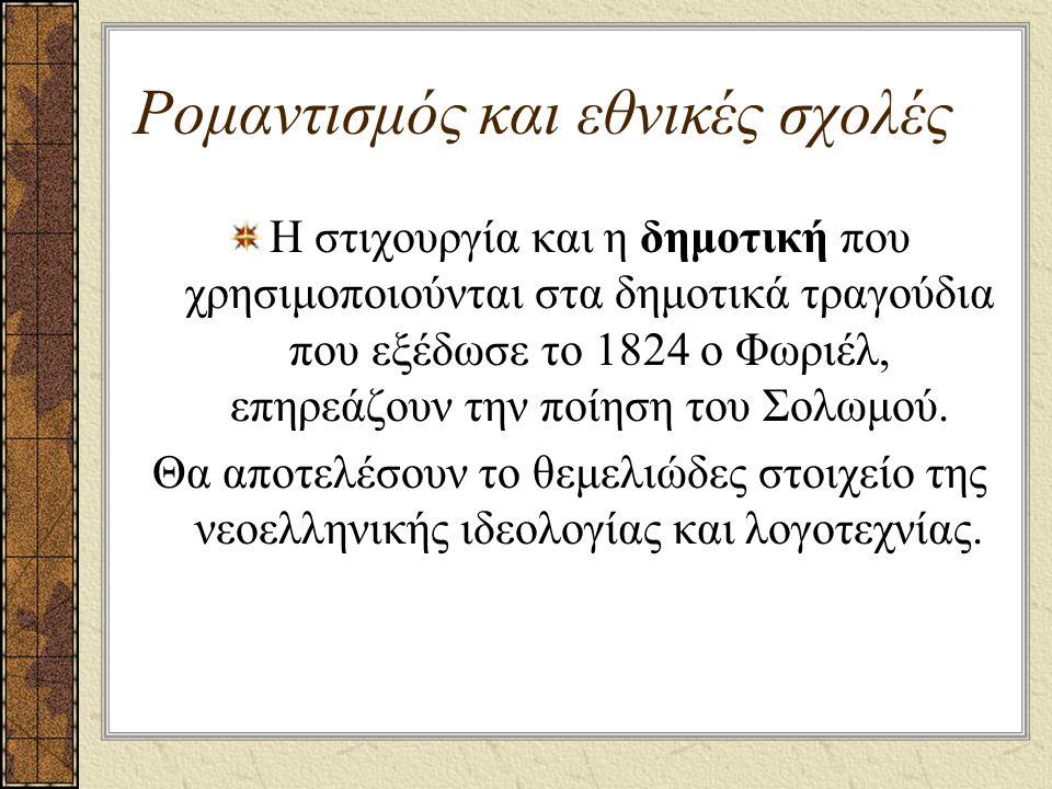 Ρομαντισμός και εθνικές σχολές Η στιχουργία και η δημοτική που χρησιμοποιούνται στα δημοτικά τραγούδια που εξέδωσε το 1824 ο Φωριέλ, επηρεάζουν την ποίηση του Σολωμού.