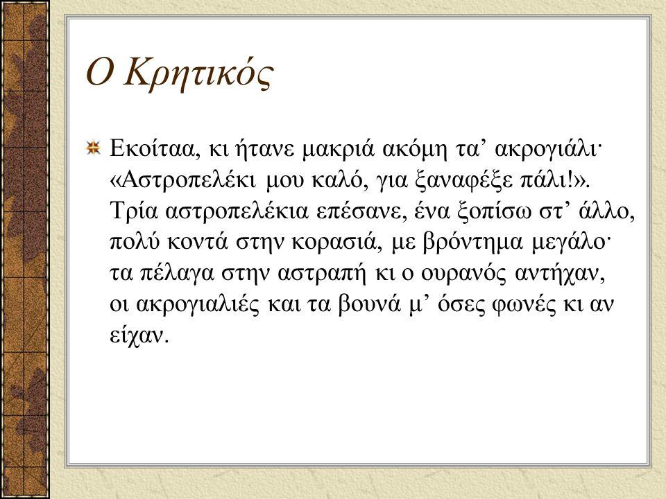 Ο Κρητικός Εκοίταα, κι ήτανε μακριά ακόμη τα' ακρογιάλι· «Αστροπελέκι μου καλό, για ξαναφέξε πάλι!». Τρία αστροπελέκια επέσανε, ένα ξοπίσω στ' άλλο, π
