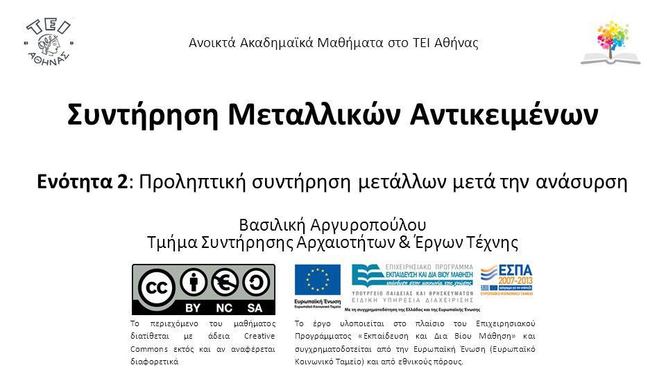 Συντήρηση Μεταλλικών Αντικειμένων Ενότητα 2: Προληπτική συντήρηση μετάλλων μετά την ανάσυρση Βασιλική Αργυροπούλου Τμήμα Συντήρησης Αρχαιοτήτων & Έργων Τέχνης Ανοικτά Ακαδημαϊκά Μαθήματα στο ΤΕΙ Αθήνας Το περιεχόμενο του μαθήματος διατίθεται με άδεια Creative Commons εκτός και αν αναφέρεται διαφορετικά Το έργο υλοποιείται στο πλαίσιο του Επιχειρησιακού Προγράμματος «Εκπαίδευση και Δια Βίου Μάθηση» και συγχρηματοδοτείται από την Ευρωπαϊκή Ένωση (Ευρωπαϊκό Κοινωνικό Ταμείο) και από εθνικούς πόρους.