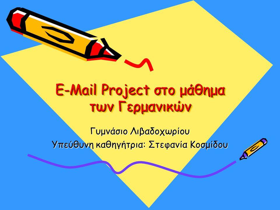 E-Mail Project στο μάθημα των Γερμανικών Γυμνάσιο Λιβαδοχωρίου Υπεύθυνη καθηγήτρια: Στεφανία Κοσμίδου