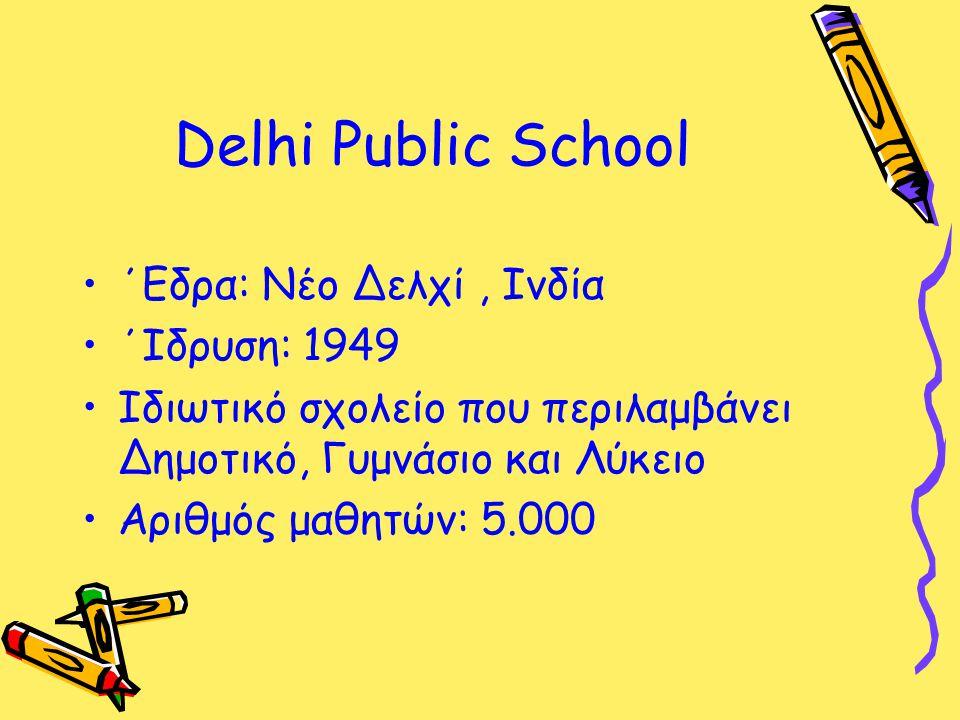 Delhi Public School ΄Εδρα: Νέο Δελχί, Ινδία ΄Ιδρυση: 1949 Ιδιωτικό σχολείο που περιλαμβάνει Δημοτικό, Γυμνάσιο και Λύκειο Αριθμός μαθητών: 5.000