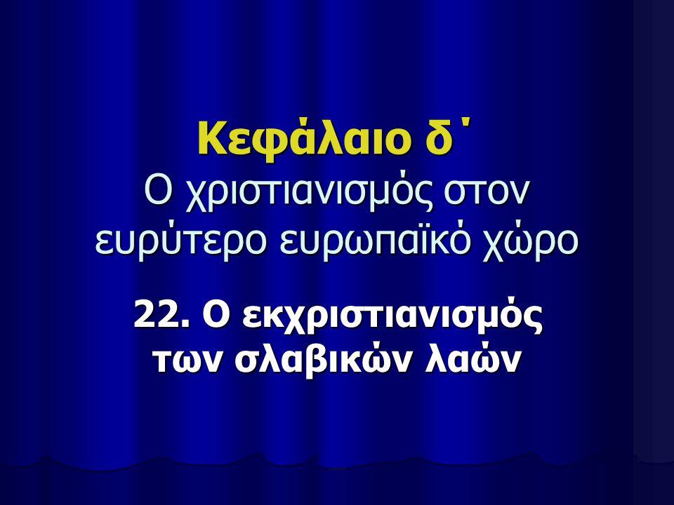 Κεφάλαιο δ΄ Ο χριστιανισμός στον ευρύτερο ευρωπαϊκό χώρο 22. Ο εκχριστιανισμός των σλαβικών λαών