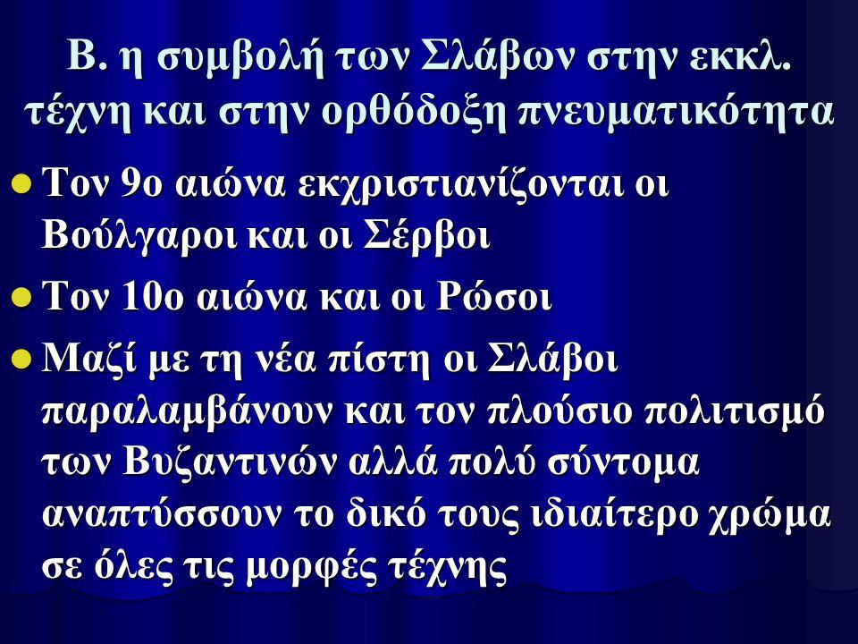 Β. η συμβολή των Σλάβων στην εκκλ. τέχνη και στην ορθόδοξη πνευματικότητα Τον 9ο αιώνα εκχριστιανίζονται οι Βούλγαροι και οι Σέρβοι Τον 9ο αιώνα εκχρι
