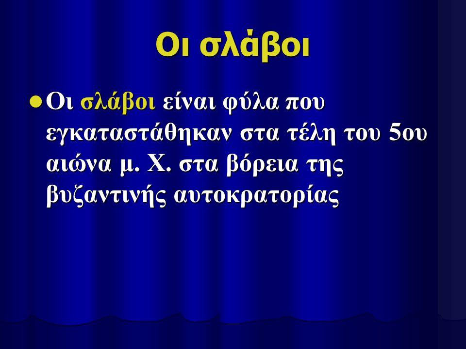 Οι σλάβοι Οι σλάβοι είναι φύλα που εγκαταστάθηκαν στα τέλη του 5ου αιώνα μ. Χ. στα βόρεια της βυζαντινής αυτοκρατορίας Οι σλάβοι είναι φύλα που εγκατα