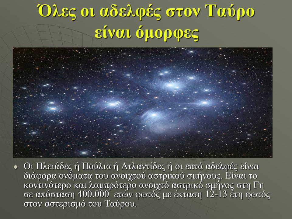 Όλες οι αδελφές στον Ταύρο είναι όμορφες  Οι Πλειάδες ή Πούλια ή Ατλαντίδες ή οι επτά αδελφές είναι διάφορα ονόματα του ανοιχτού αστρικού σμήνους. Εί