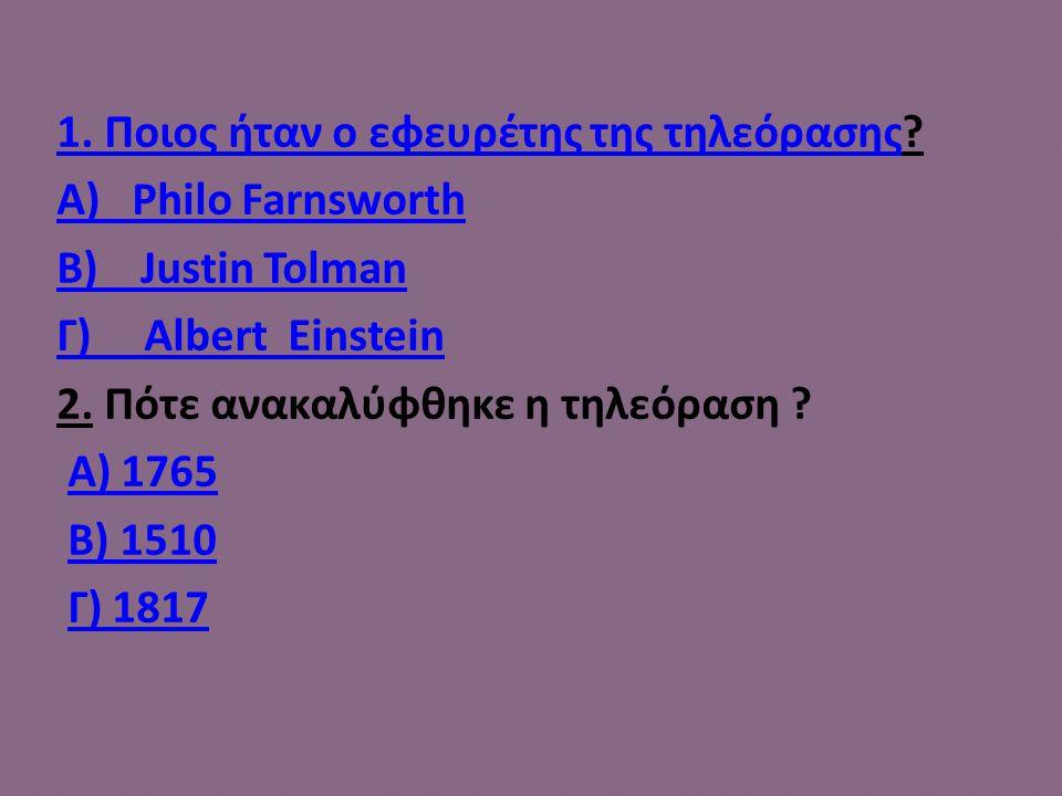 1. Ποιος ήταν ο εφευρέτης της τηλεόρασης1. Ποιος ήταν ο εφευρέτης της τηλεόρασης? Α) Philo Farnsworth Β) Justin Tolman Γ) Albert Einstein 2. Πότε ανακ