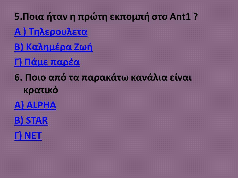 5.Ποια ήταν η πρώτη εκπομπή στο Ant1 ? Α ) Τηλερουλετα Β) Καλημέρα Ζωή Γ) Πάμε παρέα 6. Ποιο από τα παρακάτω κανάλια είναι κρατικό Α) ALPHA B) STAR Γ)