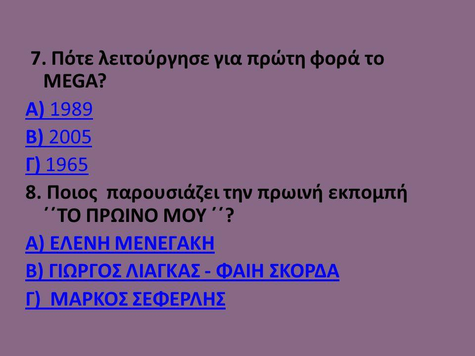 7. Πότε λειτούργησε για πρώτη φορά το ΜEGA? A) 1989 B) 2005 Γ) 1965 8. Ποιος παρουσιάζει την πρωινή εκπομπή ΄΄ΤΟ ΠΡΩΙΝΟ ΜΟΥ ΄΄? Α) ΕΛΕΝΗ ΜΕΝΕΓΑΚΗ Β) Γ