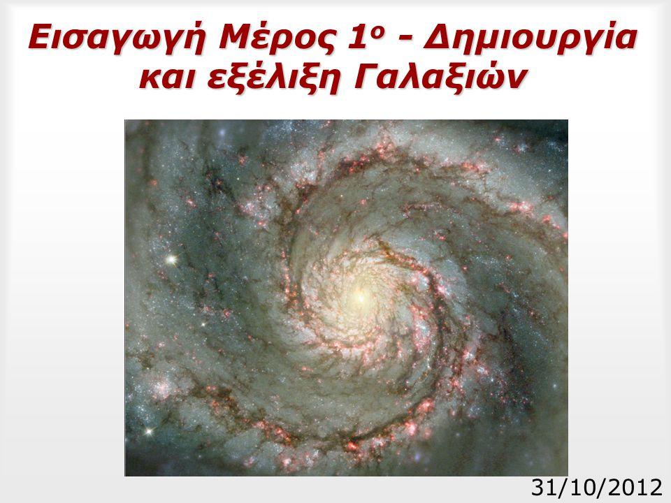 Εισαγωγή Μέρος 1 ο - Δημιουργία και εξέλιξη Γαλαξιών 31/10/2012