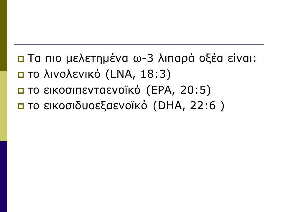  Τα πιο μελετημένα ω-3 λιπαρά οξέα είναι:  το λινολενικό (LNA, 18:3)  το εικοσιπενταενοϊκό (EPA, 20:5)  το εικοσιδυοεξαενοϊκό (DHA, 22:6 )