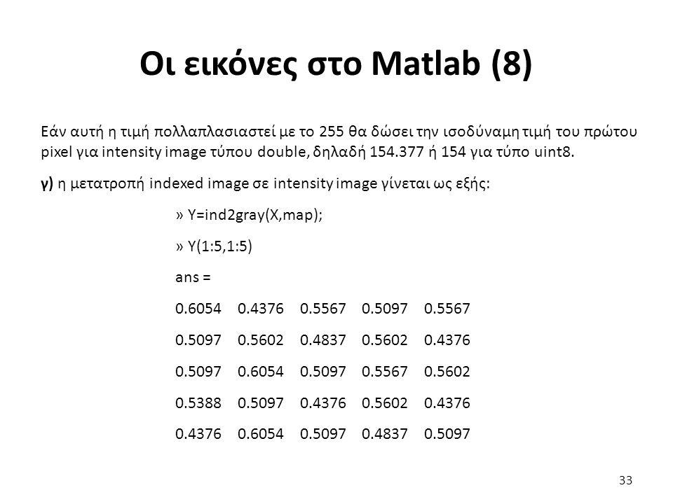 Οι εικόνες στο Matlab (8) Εάν αυτή η τιμή πολλαπλασιαστεί με το 255 θα δώσει την ισοδύναμη τιμή του πρώτου pixel για intensity image τύπου double, δηλαδή 154.377 ή 154 για τύπο uint8.