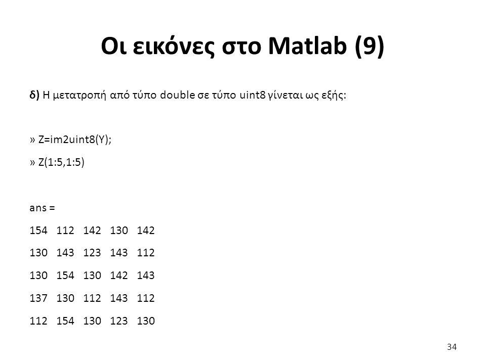 Οι εικόνες στο Matlab (9) δ) Η μετατροπή από τύπο double σε τύπο uint8 γίνεται ως εξής: » Z=im2uint8(Y); » Z(1:5,1:5) ans = 154 112 142 130 142 130 143 123 143 112 130 154 130 142 143 137 130 112 143 112 112 154 130 123 130 34