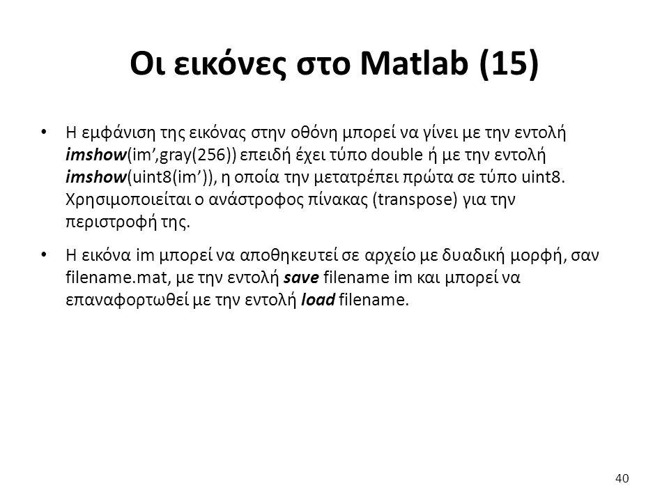 Οι εικόνες στο Matlab (15) Η εμφάνιση της εικόνας στην οθόνη μπορεί να γίνει με την εντολή imshow(im',gray(256)) επειδή έχει τύπο double ή με την εντολή imshow(uint8(im')), η οποία την μετατρέπει πρώτα σε τύπο uint8.