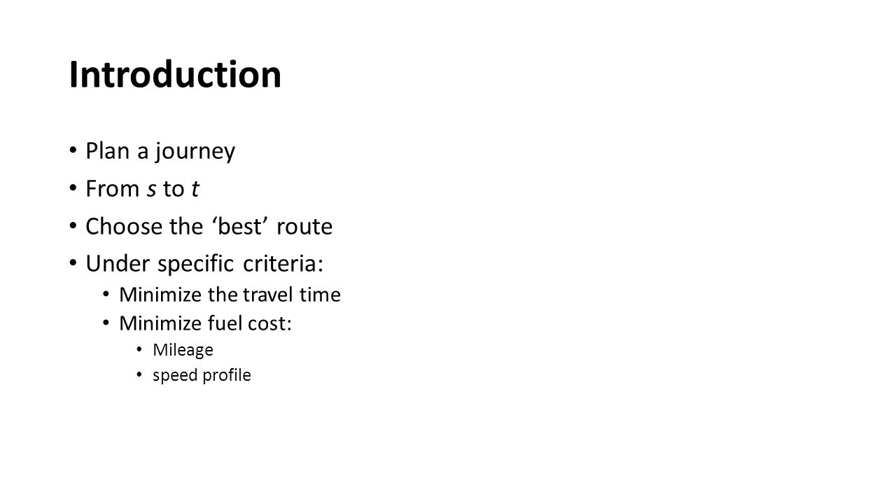 Introduction Plan a journey From s to t Choose the 'best' route Under specific criteria: Minimize the travel time Minimize fuel cost: Mileage speed profile