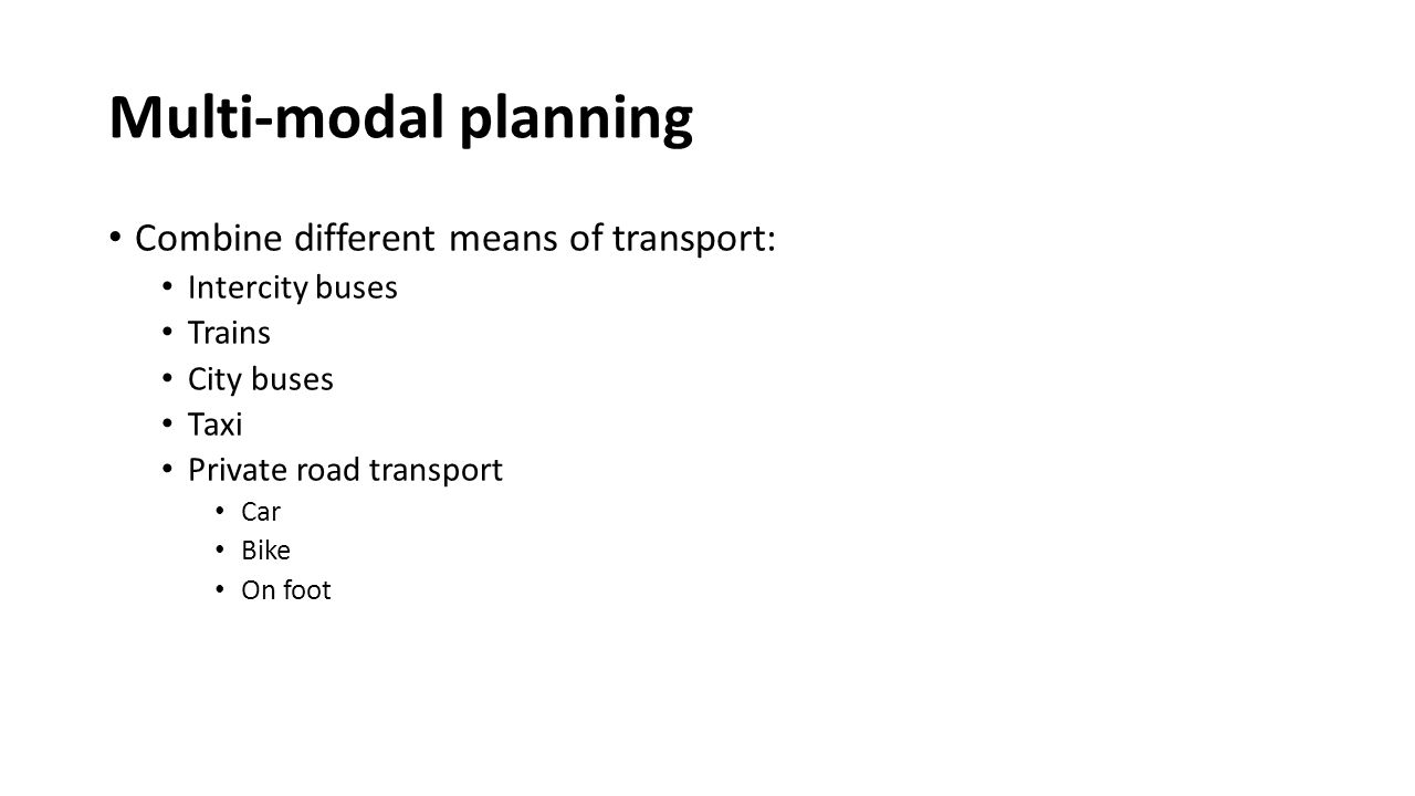 Multi-modal planning Combine different means of transport: Intercity buses Trains City buses Taxi Private road transport Car Bike On foot