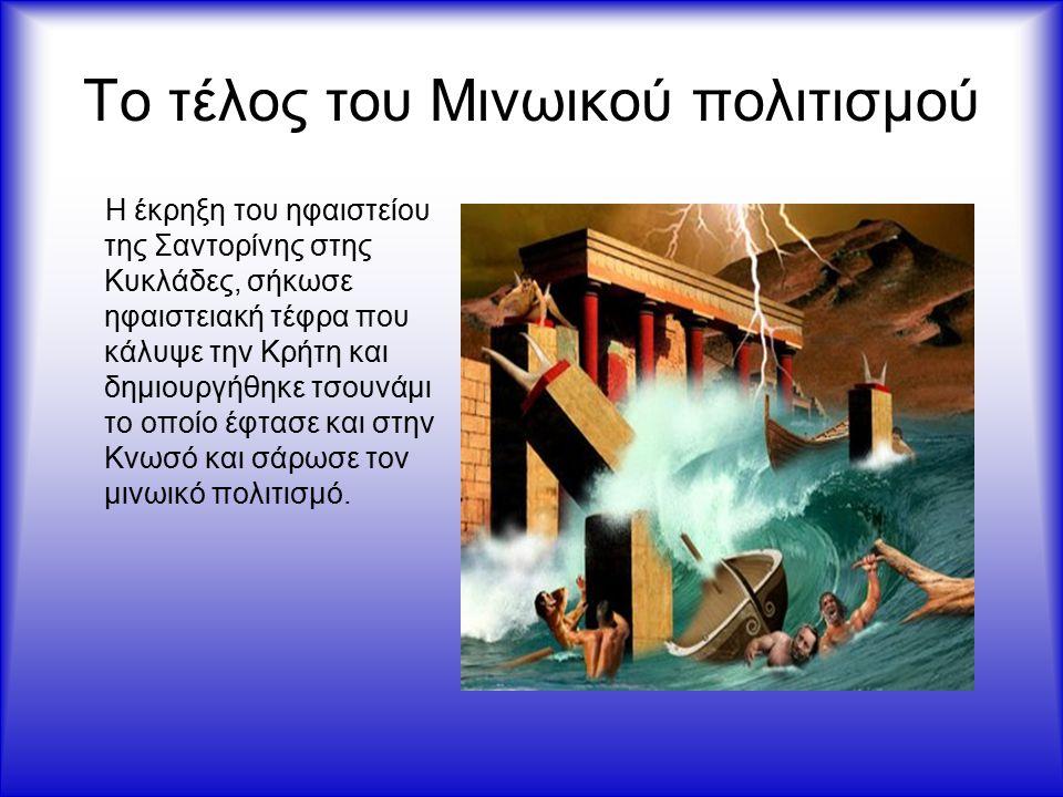 Το τέλος του Μινωικού πολιτισμού Η έκρηξη του ηφαιστείου της Σαντορίνης στης Κυκλάδες, σήκωσε ηφαιστειακή τέφρα που κάλυψε την Κρήτη και δημιουργήθηκε τσουνάμι το οποίο έφτασε και στην Κνωσό και σάρωσε τον μινωικό πολιτισμό.